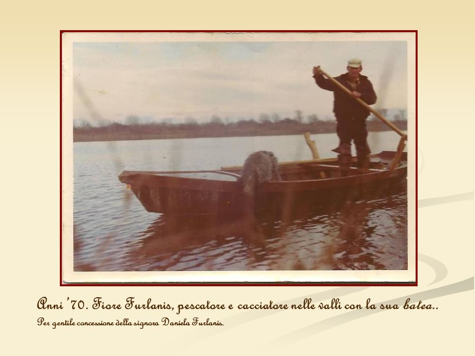 Anni 70. Fiore Furlanis, pescatore e cacciatore nelle valli con la sua batea.. Per gentile concessione della signora Daniela Furlanis.