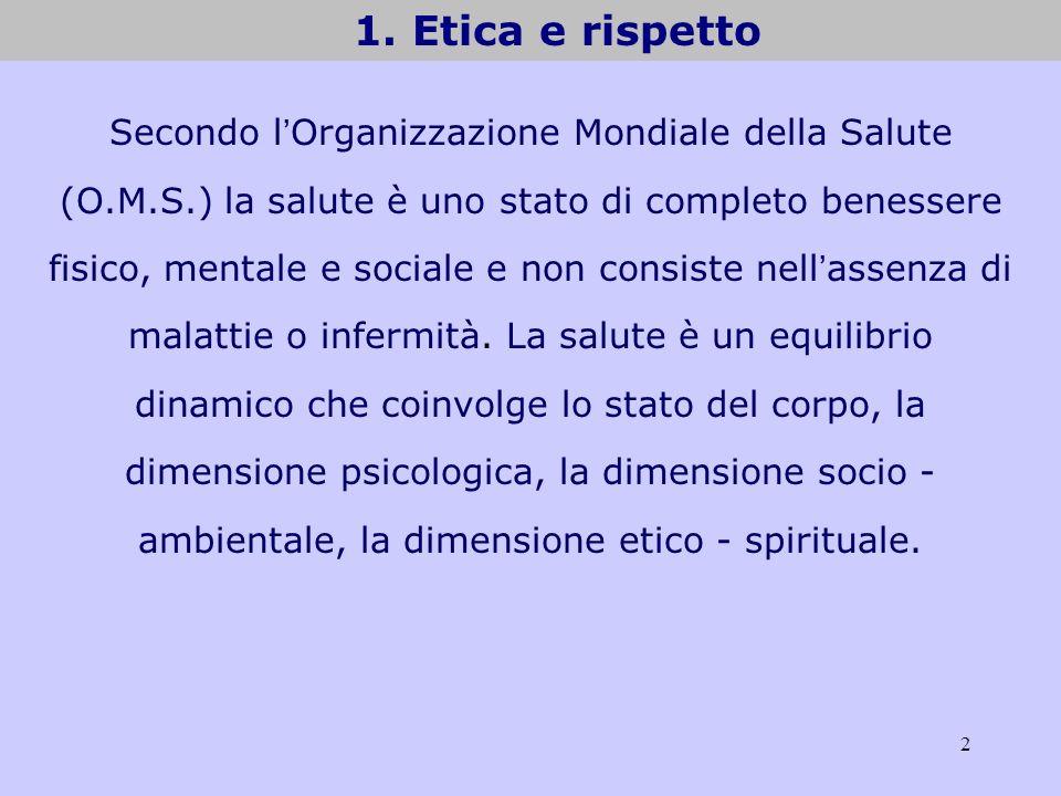 2 1. Etica e rispetto Secondo l Organizzazione Mondiale della Salute (O.M.S.) la salute è uno stato di completo benessere fisico, mentale e sociale e