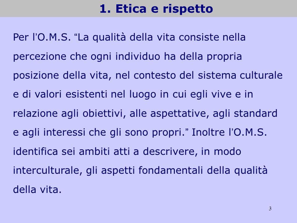 3 1. Etica e rispetto Per l O.M.S. La qualità della vita consiste nella percezione che ogni individuo ha della propria posizione della vita, nel conte