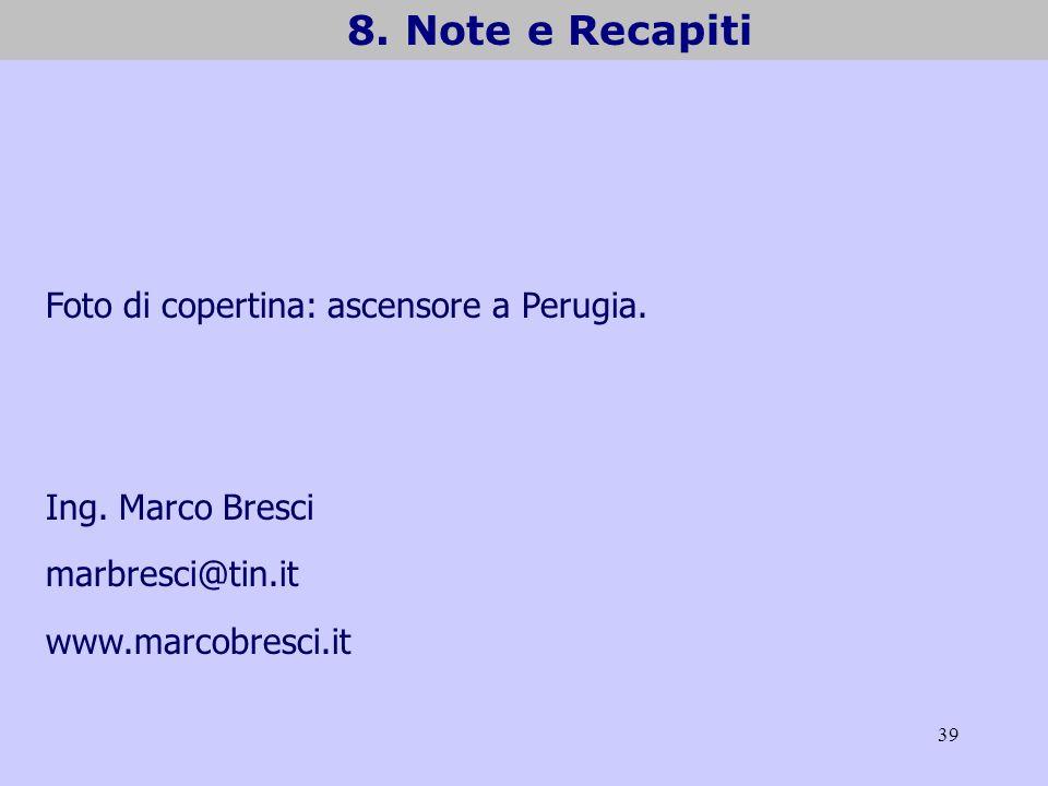39 8. Note e Recapiti Foto di copertina: ascensore a Perugia. Ing. Marco Bresci marbresci@tin.it www.marcobresci.it