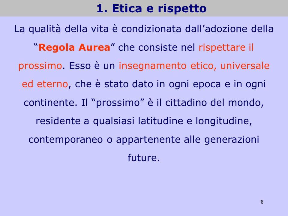 8 1. Etica e rispetto La qualità della vita è condizionata dalladozione dellaRegola Aurea che consiste nel rispettare il prossimo. Esso è un insegname