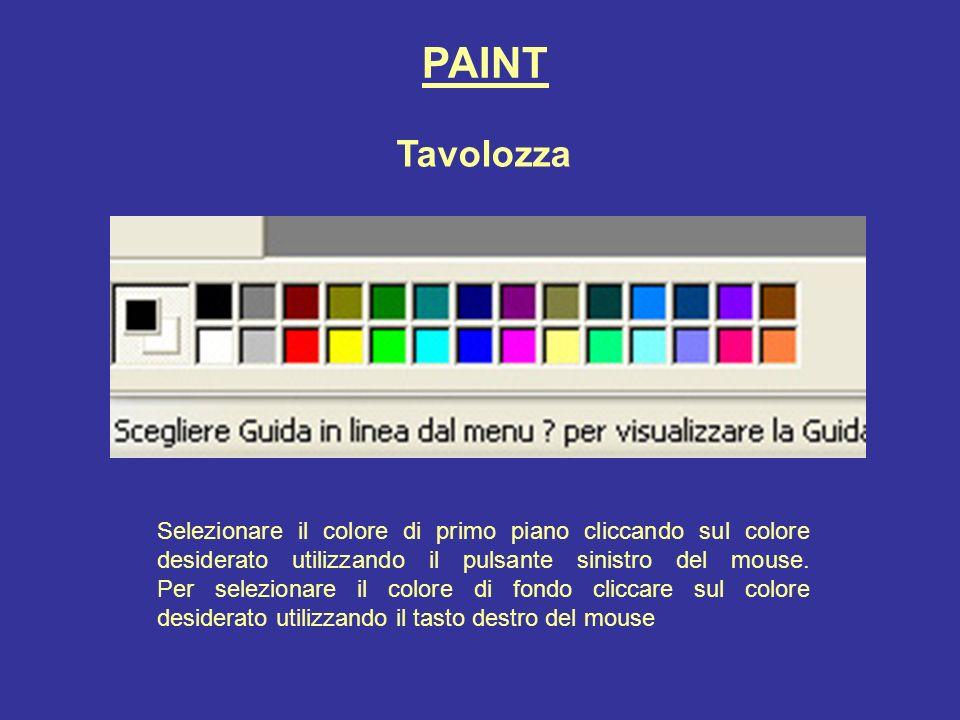 PAINT Tavolozza Selezionare il colore di primo piano cliccando sul colore desiderato utilizzando il pulsante sinistro del mouse. Per selezionare il co