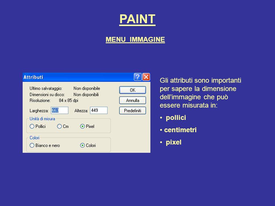 PAINT Gli attributi sono importanti per sapere la dimensione dellimmagine che può essere misurata in: pollici centimetri pixel MENU IMMAGINE