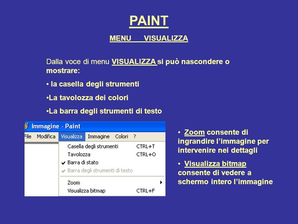 PAINT Dalla voce di menu VISUALIZZA si può nascondere o mostrare: la casella degli strumenti La tavolozza dei colori La barra degli strumenti di testo