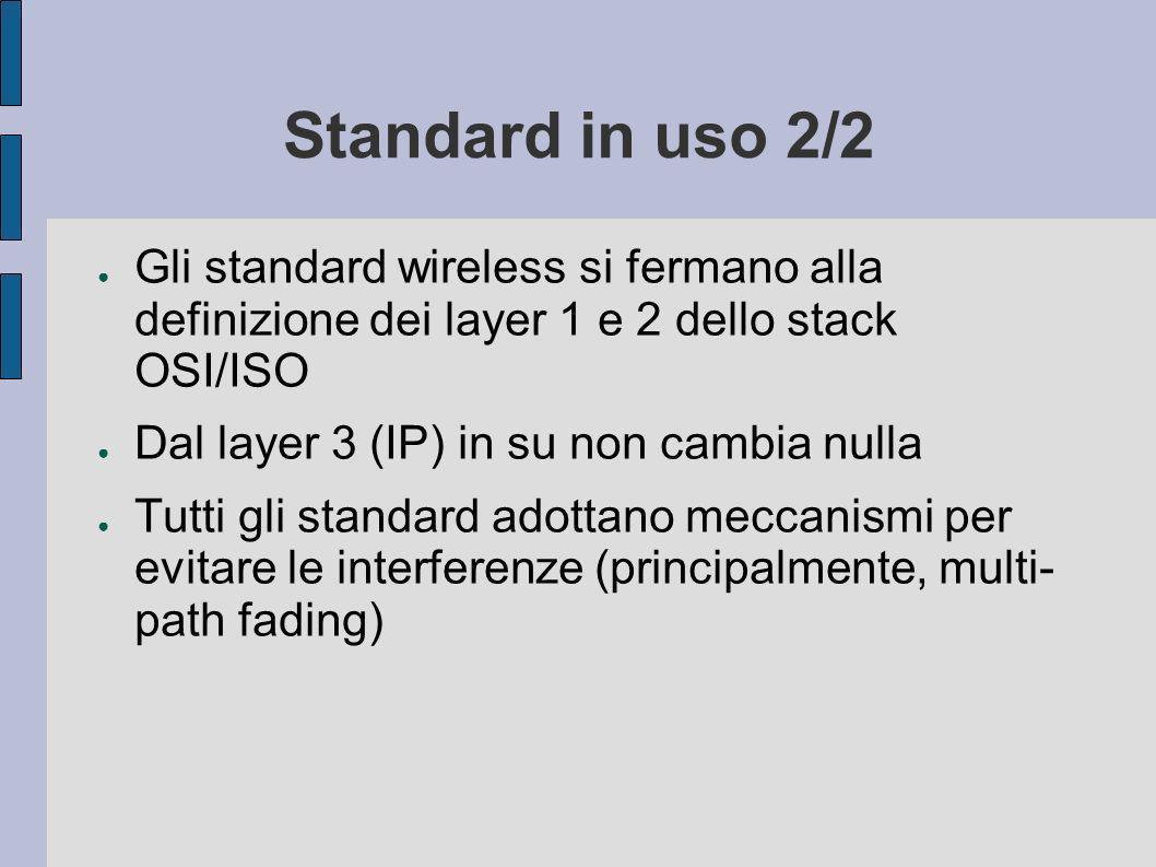 Standard in uso 2/2 Gli standard wireless si fermano alla definizione dei layer 1 e 2 dello stack OSI/ISO Dal layer 3 (IP) in su non cambia nulla Tutti gli standard adottano meccanismi per evitare le interferenze (principalmente, multi- path fading)