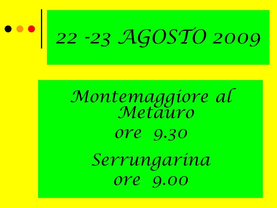 22 -23 AGOSTO 2009 Montemaggiore al Metauro ore 9.30 Serrungarina ore 9.00