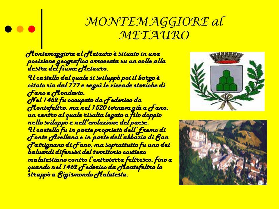 MONTEMAGGIORE al METAURO Montemaggiore al Metauro è situato in una posizione geografica arroccata su un colle alla destra del fiume Metauro.