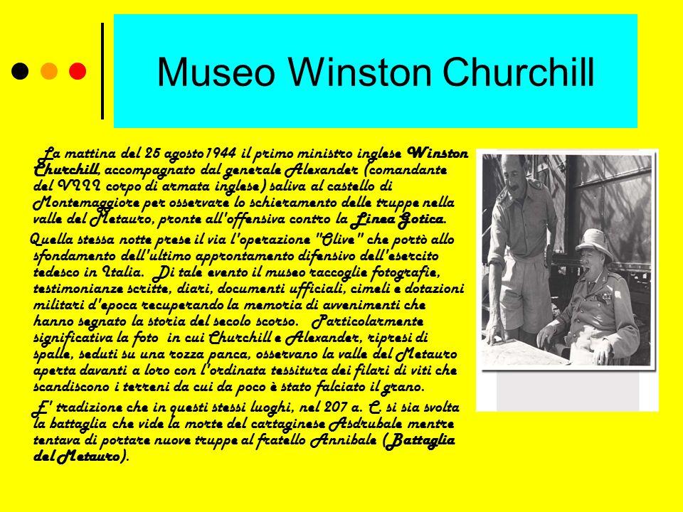 Museo Winston Churchill La mattina del 25 agosto1944 il primo ministro inglese Winston Churchill, accompagnato dal generale Alexander (comandante del VIII corpo di armata inglese) saliva al castello di Montemaggiore per osservare lo schieramento delle truppe nella valle del Metauro, pronte all offensiva contro la Linea Gotica.