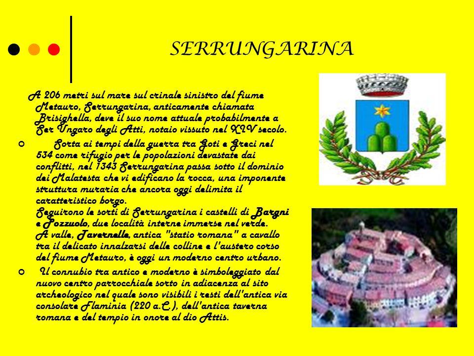SERRUNGARINA A 206 metri sul mare sul crinale sinistro del fiume Metauro, Serrungarina, anticamente chiamata Brisighella, deve il suo nome attuale probabilmente a Ser Ungaro degli Atti, notaio vissuto nel XIV secolo.