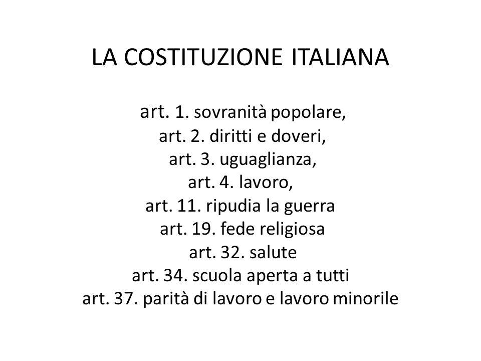 LA COSTITUZIONE ITALIANA art. 1. sovranità popolare, art. 2. diritti e doveri, art. 3. uguaglianza, art. 4. lavoro, art. 11. ripudia la guerra art. 19