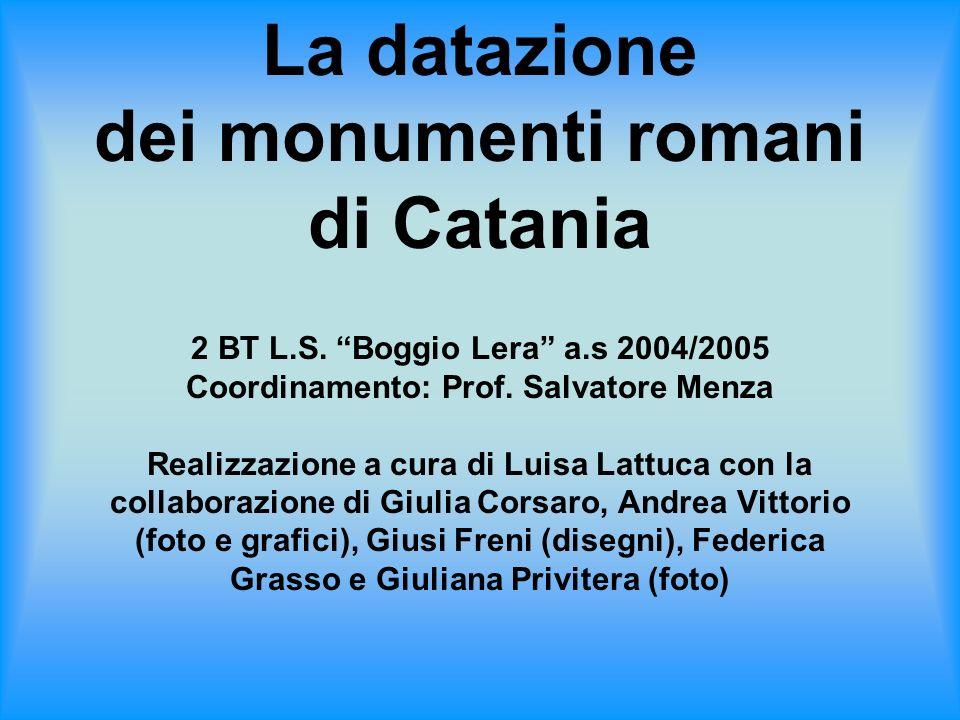 La datazione dei monumenti romani di Catania 2 BT L.S. Boggio Lera a.s 2004/2005 Coordinamento: Prof. Salvatore Menza Realizzazione a cura di Luisa La
