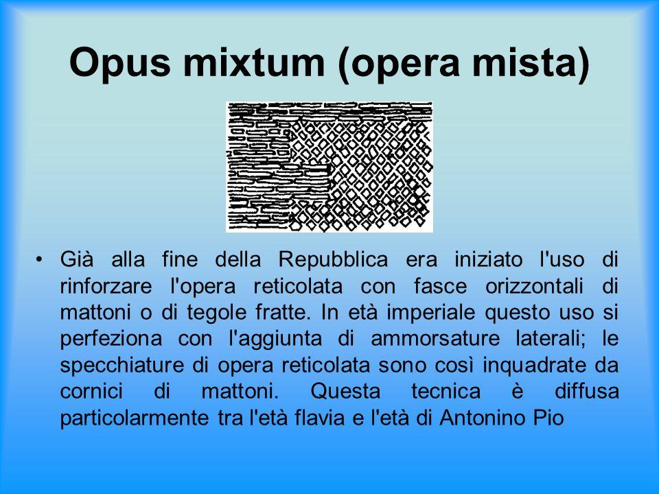 Opus mixtum (opera mista) Già alla fine della Repubblica era iniziato l'uso di rinforzare l'opera reticolata con fasce orizzontali di mattoni o di teg
