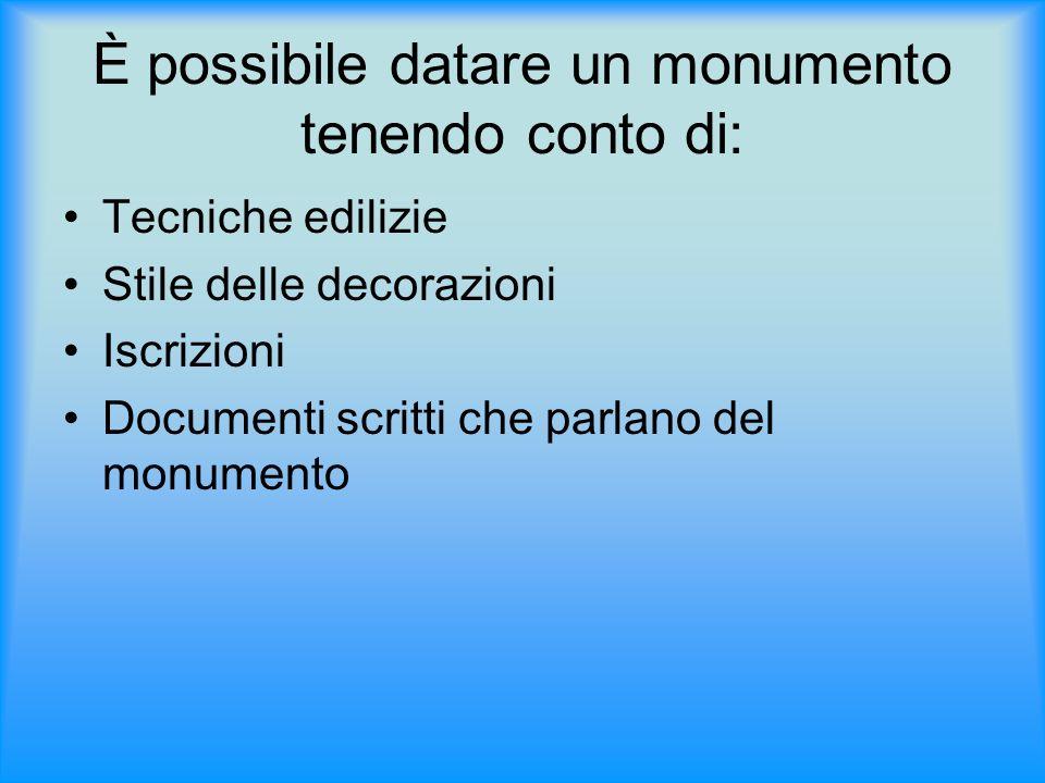 È possibile datare un monumento tenendo conto di: Tecniche edilizie Stile delle decorazioni Iscrizioni Documenti scritti che parlano del monumento