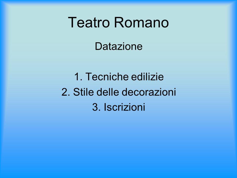 Teatro Romano Datazione 1. Tecniche edilizie 2. Stile delle decorazioni 3. Iscrizioni