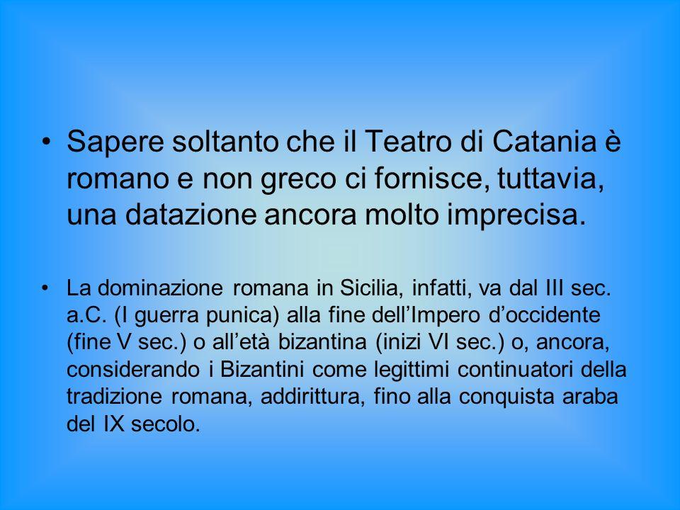 Sapere soltanto che il Teatro di Catania è romano e non greco ci fornisce, tuttavia, una datazione ancora molto imprecisa. La dominazione romana in Si