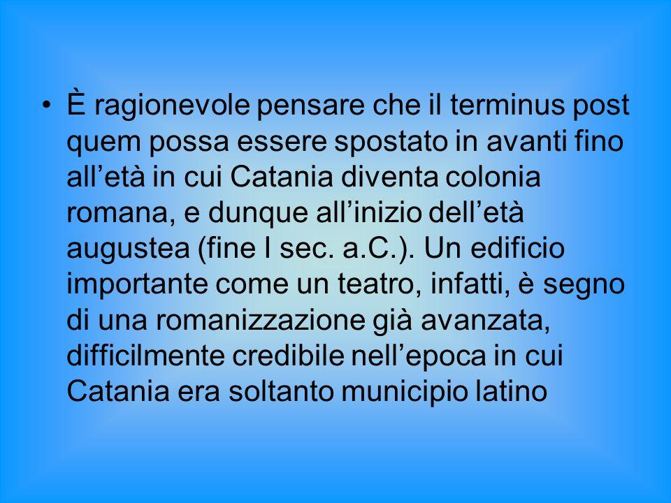 È ragionevole pensare che il terminus post quem possa essere spostato in avanti fino alletà in cui Catania diventa colonia romana, e dunque allinizio