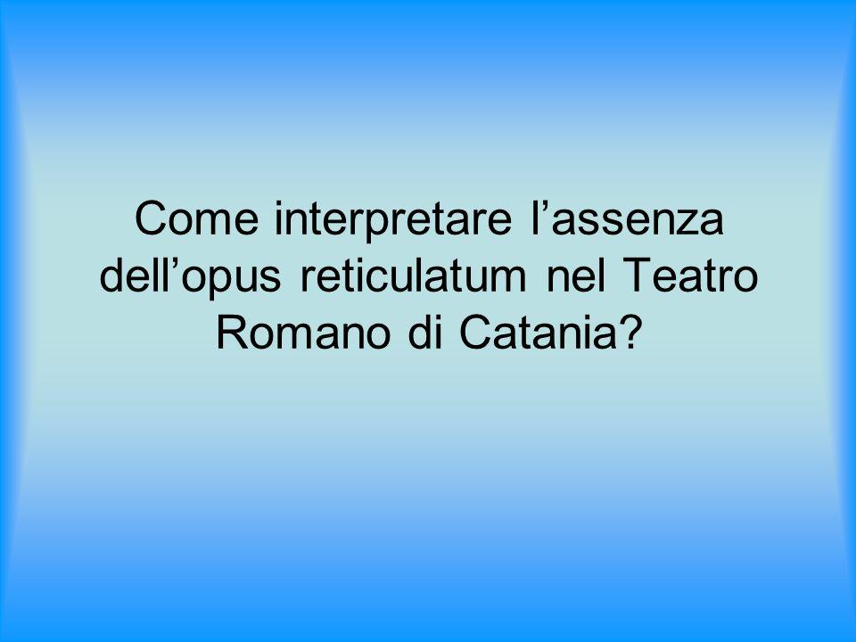 Come interpretare lassenza dellopus reticulatum nel Teatro Romano di Catania?