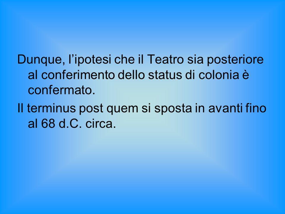 Dunque, lipotesi che il Teatro sia posteriore al conferimento dello status di colonia è confermato. Il terminus post quem si sposta in avanti fino al