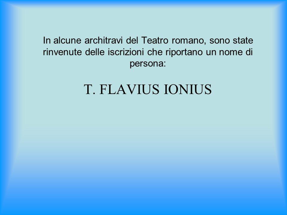 In alcune architravi del Teatro romano, sono state rinvenute delle iscrizioni che riportano un nome di persona: T. FLAVIUS IONIUS