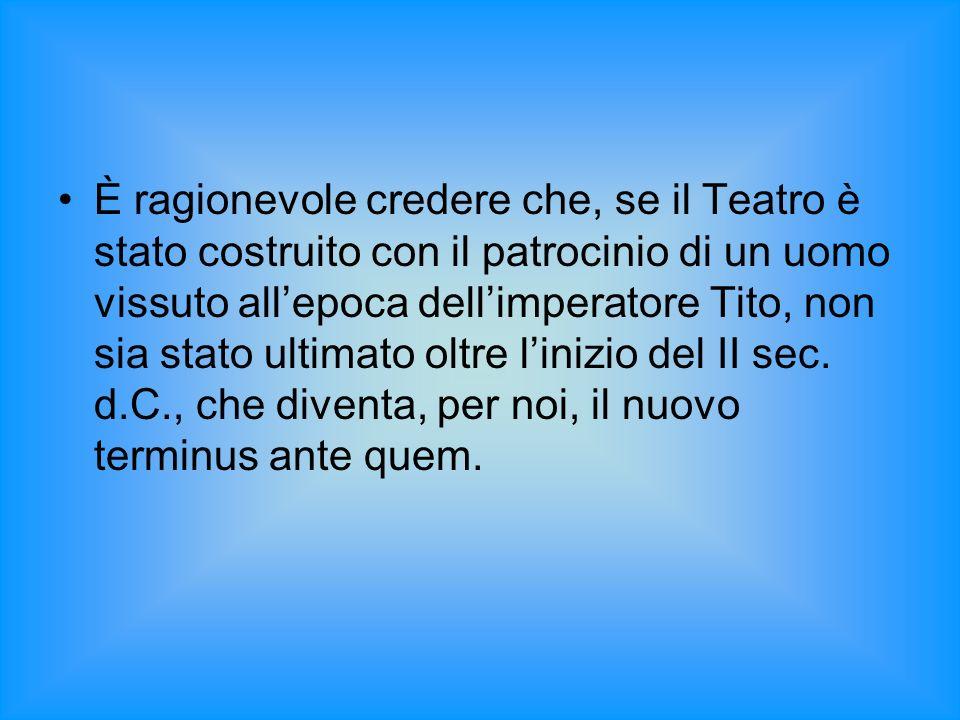 È ragionevole credere che, se il Teatro è stato costruito con il patrocinio di un uomo vissuto allepoca dellimperatore Tito, non sia stato ultimato ol