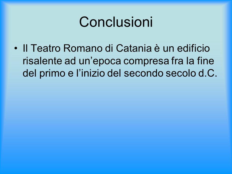 Conclusioni Il Teatro Romano di Catania è un edificio risalente ad unepoca compresa fra la fine del primo e linizio del secondo secolo d.C.