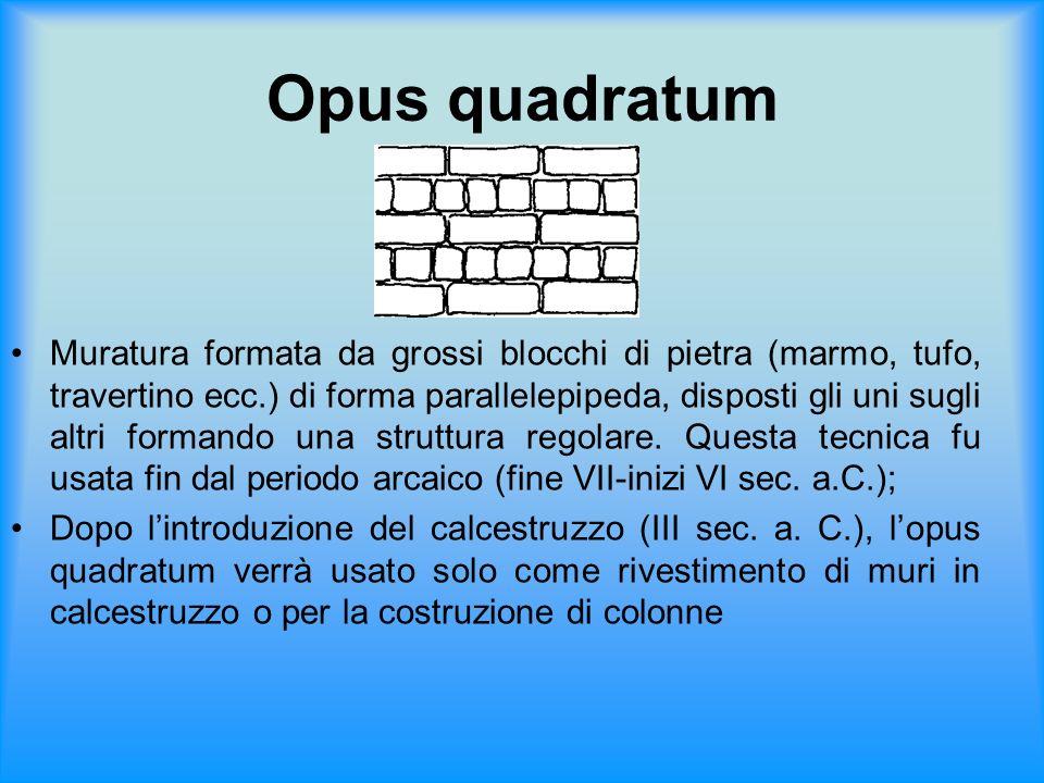 Opus quadratum Muratura formata da grossi blocchi di pietra (marmo, tufo, travertino ecc.) di forma parallelepipeda, disposti gli uni sugli altri form