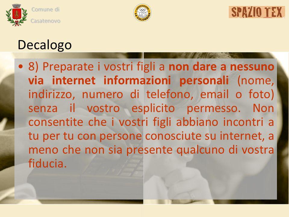 Comune di Casatenovo Decalogo 8) Preparate i vostri figli a non dare a nessuno via internet informazioni personali (nome, indirizzo, numero di telefono, email o foto) senza il vostro esplicito permesso.