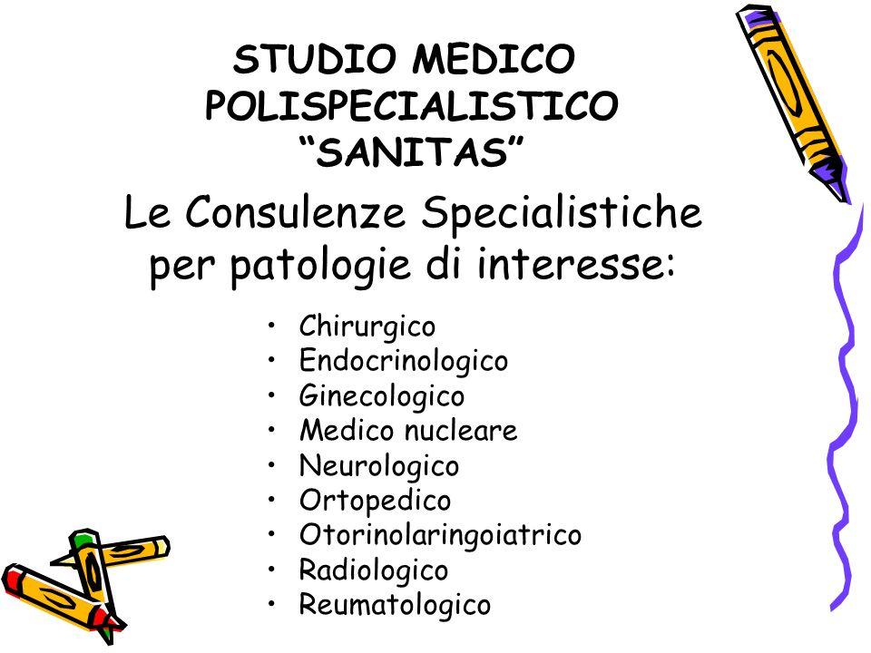 Le Consulenze Specialistiche per patologie di interesse: Chirurgico Endocrinologico Ginecologico Medico nucleare Neurologico Ortopedico Otorinolaringo