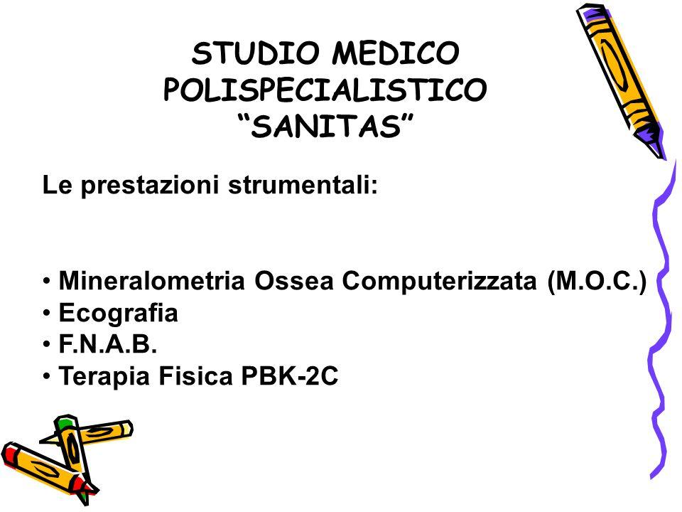 STUDIO MEDICO POLISPECIALISTICO SANITAS Le prestazioni strumentali: Mineralometria Ossea Computerizzata (M.O.C.) Ecografia F.N.A.B. Terapia Fisica PBK