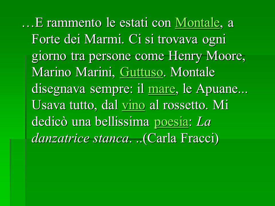 …E rammento le estati con Montale, a Forte dei Marmi. Ci si trovava ogni giorno tra persone come Henry Moore, Marino Marini, Guttuso. Montale disegnav