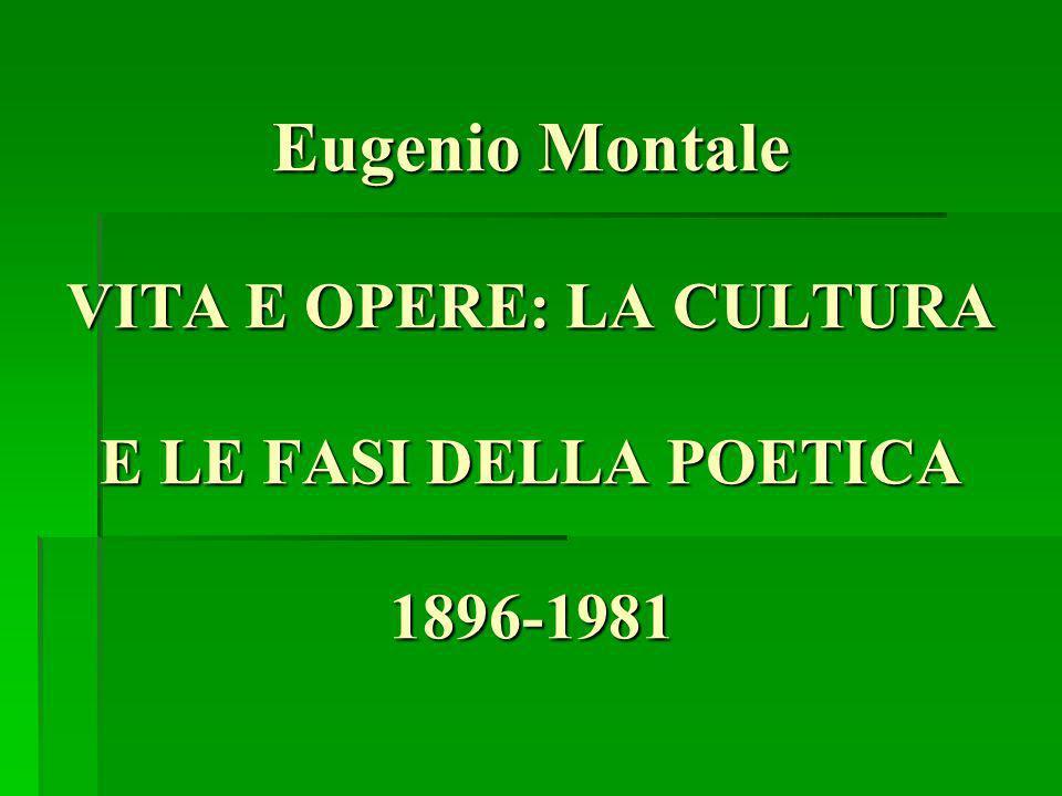 Eugenio Montale VITA E OPERE: LA CULTURA E LE FASI DELLA POETICA 1896-1981