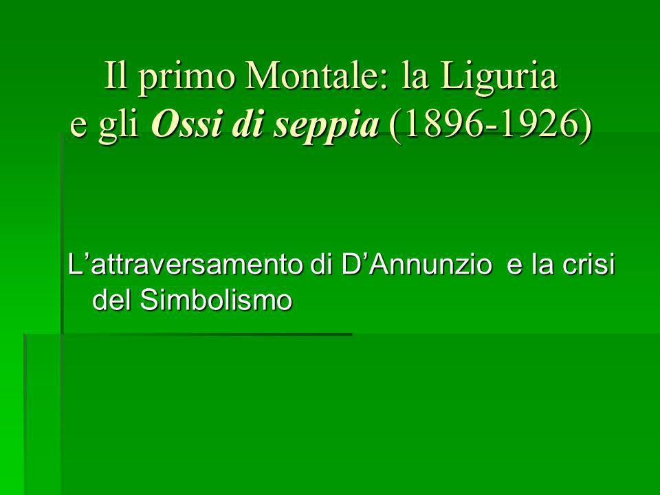 Il primo Montale: la Liguria e gli Ossi di seppia (1896-1926) Lattraversamento di DAnnunzio e la crisi del Simbolismo
