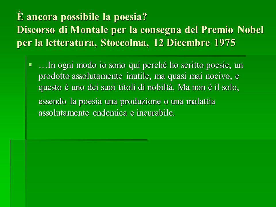 È ancora possibile la poesia? Discorso di Montale per la consegna del Premio Nobel per la letteratura, Stoccolma, 12 Dicembre 1975 …In ogni modo io so