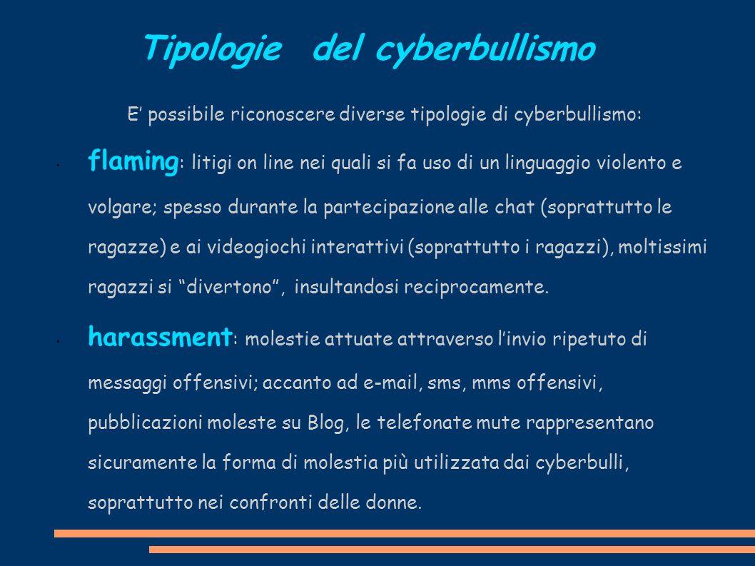 Tipologie del cyberbullismo E possibile riconoscere diverse tipologie di cyberbullismo: flaming : litigi on line nei quali si fa uso di un linguaggio