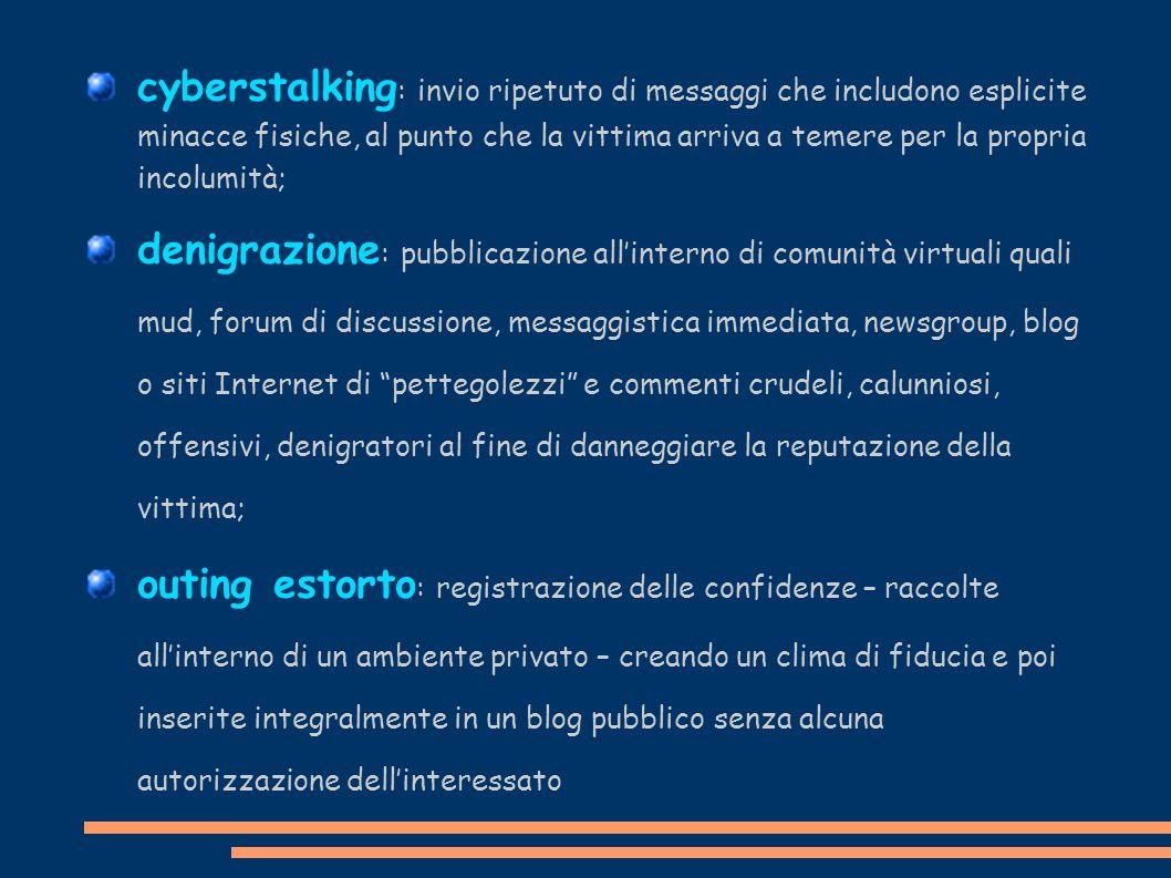 cyberstalking : invio ripetuto di messaggi che includono esplicite minacce fisiche, al punto che la vittima arriva a temere per la propria incolumità;