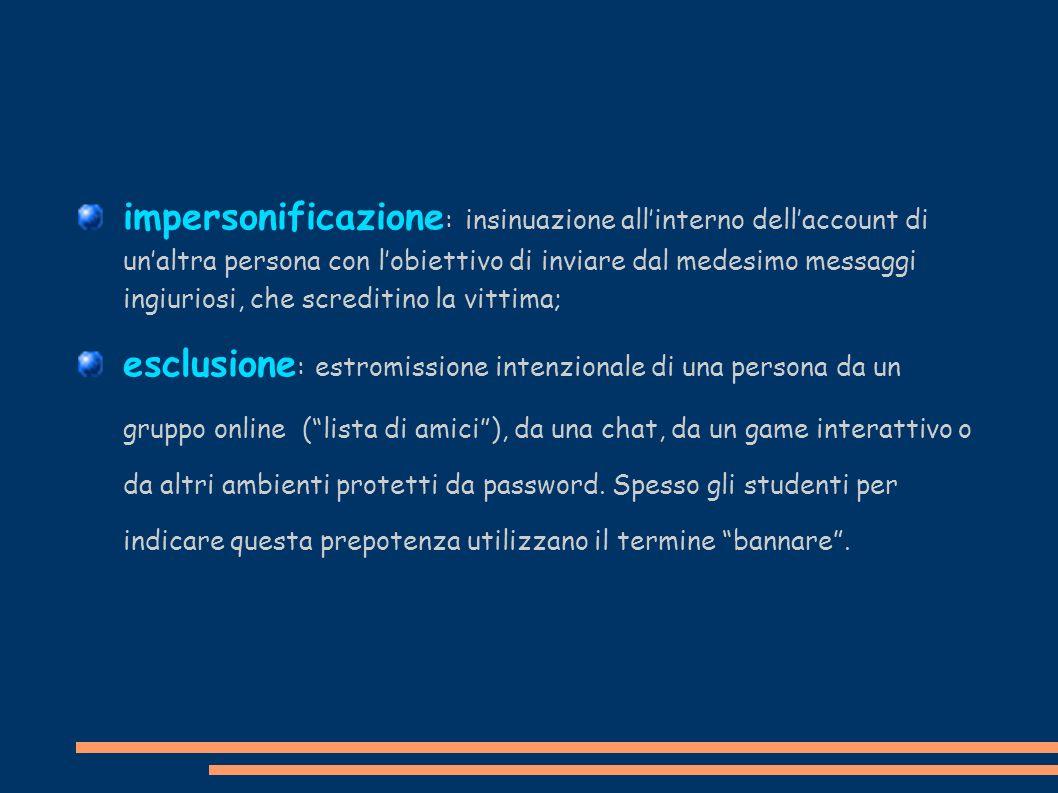impersonificazione : insinuazione allinterno dellaccount di unaltra persona con lobiettivo di inviare dal medesimo messaggi ingiuriosi, che screditino