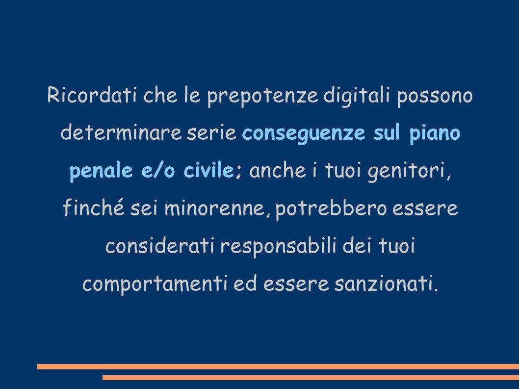 Ricordati che le prepotenze digitali possono determinare serie conseguenze sul piano penale e/o civile; anche i tuoi genitori, finché sei minorenne, p