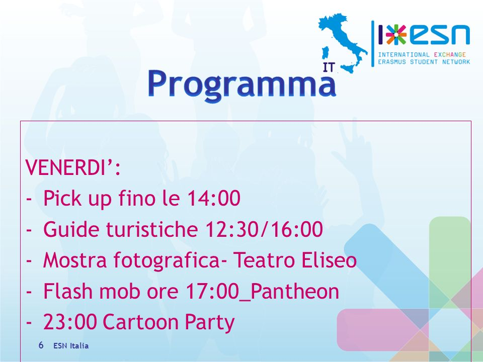 VENERDI: -Pick up fino le 14:00 -Guide turistiche 12:30/16:00 -Mostra fotografica- Teatro Eliseo -Flash mob ore 17:00_Pantheon -23:00 Cartoon Party 6