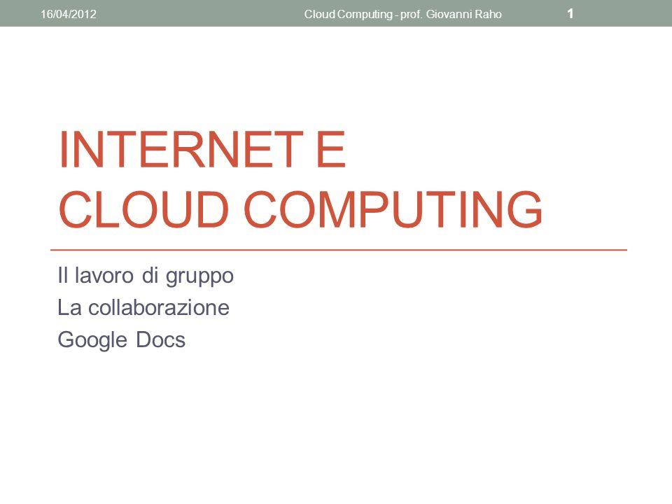 INTERNET E CLOUD COMPUTING Il lavoro di gruppo La collaborazione Google Docs 16/04/2012Cloud Computing - prof.