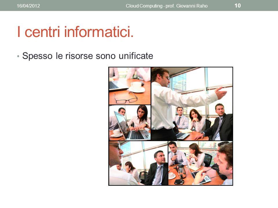 I centri informatici. Spesso le risorse sono unificate 16/04/2012Cloud Computing - prof.