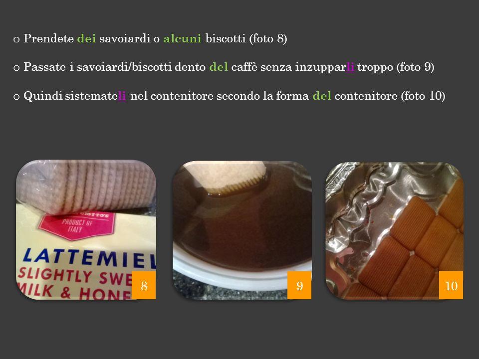 o Prendete dei savoiardi o alcuni biscotti (foto 8) o Passate i savoiardi/biscotti dento del caffè senza inzuppar li troppo (foto 9) o Quindi sistemat