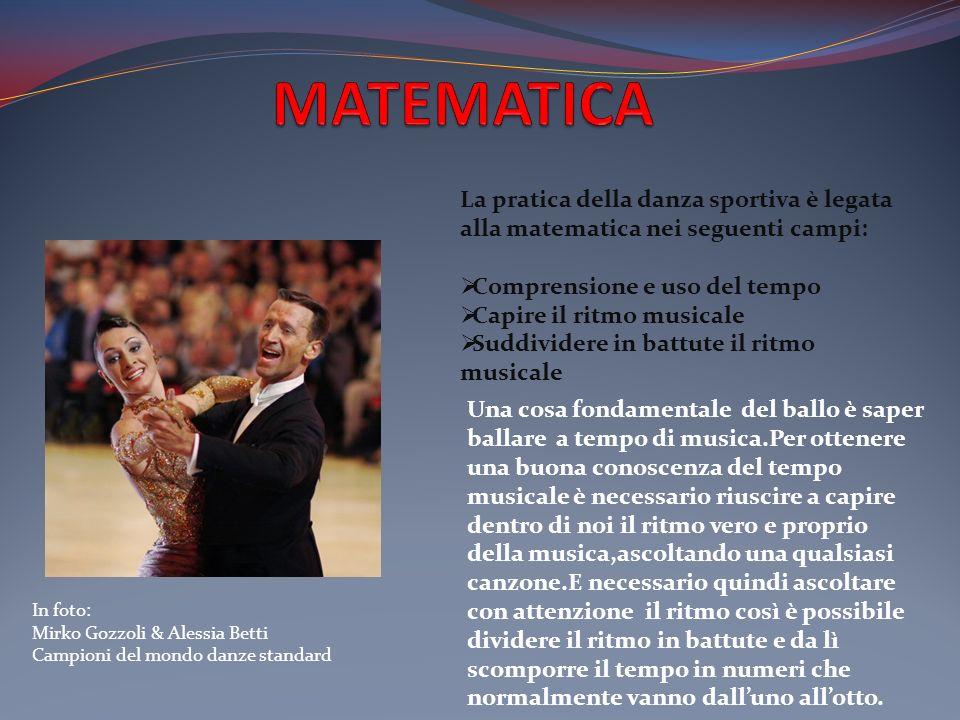 In foto: Mirko Gozzoli & Alessia Betti Campioni del mondo danze standard La pratica della danza sportiva è legata alla matematica nei seguenti campi: