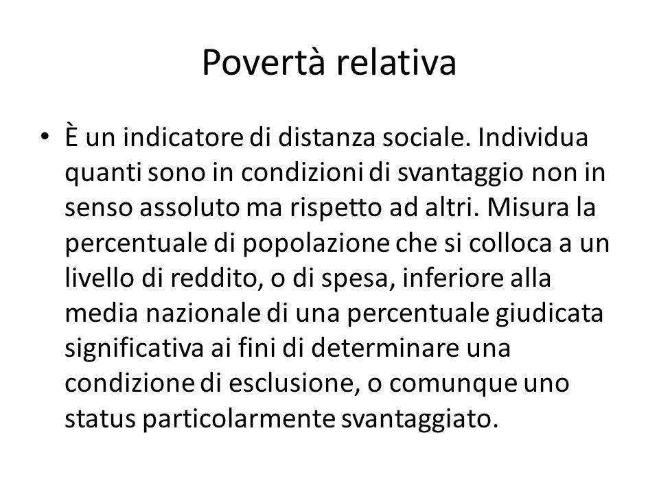 Povertà relativa È un indicatore di distanza sociale. Individua quanti sono in condizioni di svantaggio non in senso assoluto ma rispetto ad altri. Mi