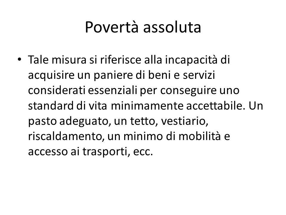 Povertà assoluta Tale misura si riferisce alla incapacità di acquisire un paniere di beni e servizi considerati essenziali per conseguire uno standard di vita minimamente accettabile.