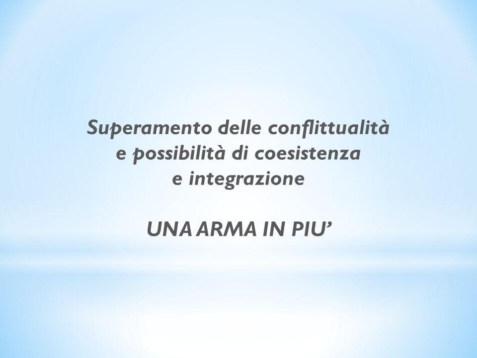 Superamento delle conflittualità e possibilità di coesistenza e integrazione UNA ARMA IN PIU