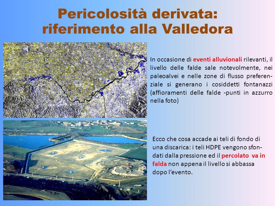 Pericolosità derivata: riferimento alla Valledora In occasione di eventi alluvionali rilevanti, il livello delle falde sale notevolmente, nei paleoalvei e nelle zone di flusso preferen- ziale si generano i cosiddetti fontanazzi (affioramenti delle falde -punti in azzurro nella foto) Ecco che cosa accade ai teli di fondo di una discarica: i teli HDPE vengono sfon- dati dalla pressione ed il percolato va in falda non appena il livello si abbassa dopo levento.