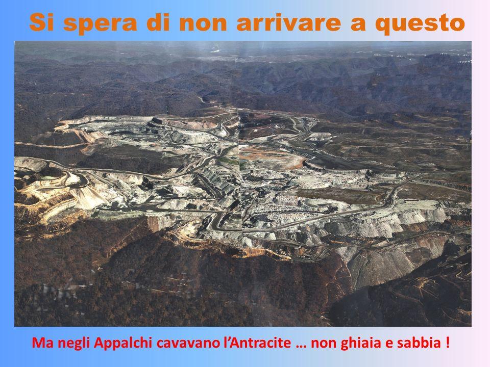 Si spera di non arrivare a questo Ma negli Appalchi cavavano lAntracite … non ghiaia e sabbia !