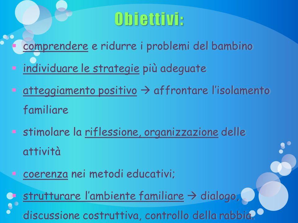 Obiettivi: comprendere e ridurre i problemi del bambino comprendere e ridurre i problemi del bambino individuare le strategie più adeguate individuare