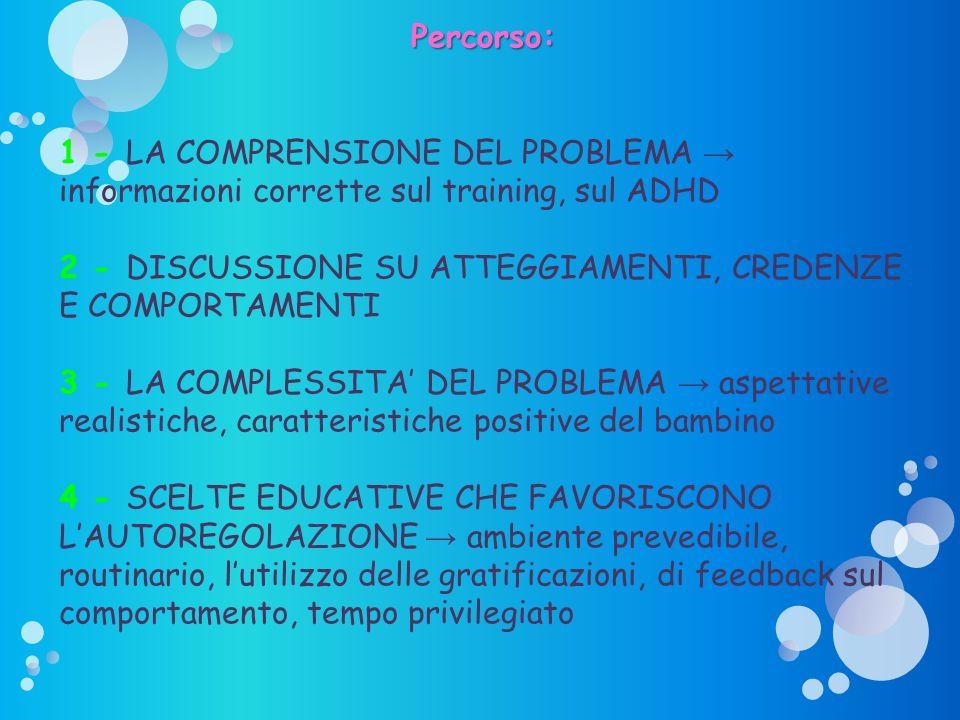 Percorso: 1 - LA COMPRENSIONE DEL PROBLEMA informazioni corrette sul training, sul ADHD 2 - DISCUSSIONE SU ATTEGGIAMENTI, CREDENZE E COMPORTAMENTI 3 -