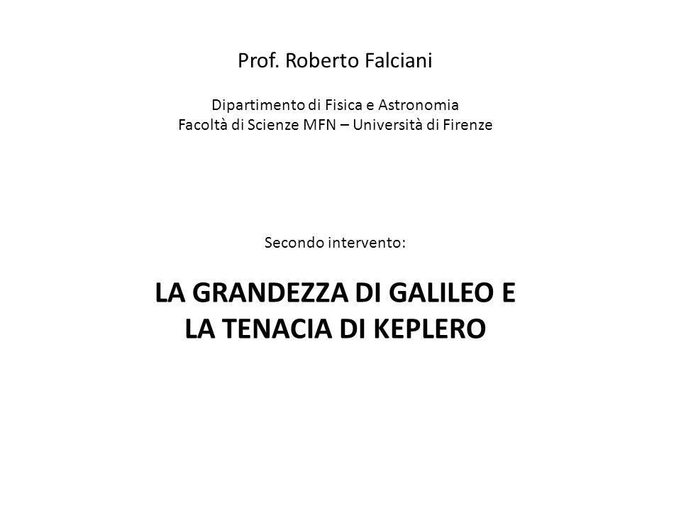 Prof. Roberto Falciani Dipartimento di Fisica e Astronomia Facoltà di Scienze MFN – Università di Firenze Secondo intervento: LA GRANDEZZA DI GALILEO